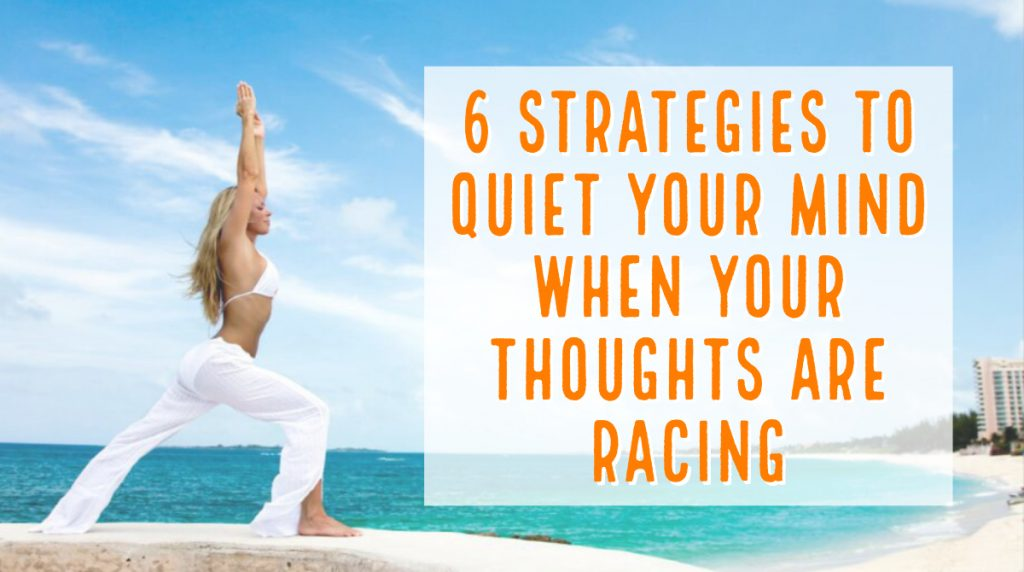 6 Strategies to Quiet Your Mind When Your Thoughts Are Racing